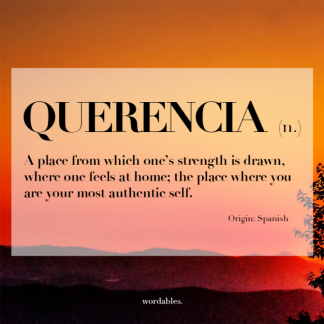 Querencia (n.). A place from which one's strength is drawn, where one feels at home; the place where you are your most authentic self. Origin: Spanish. Wordables.